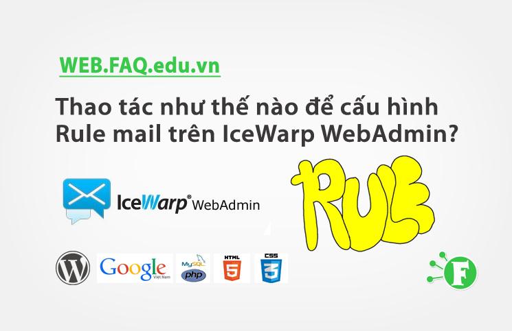 Thao tác như thế nào để cấu hình Rule mail trên IceWarp WebAdmin?